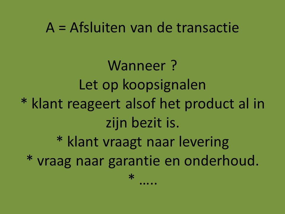 A = Afsluiten van de transactie Wanneer ? Let op koopsignalen * klant reageert alsof het product al in zijn bezit is. * klant vraagt naar levering * v