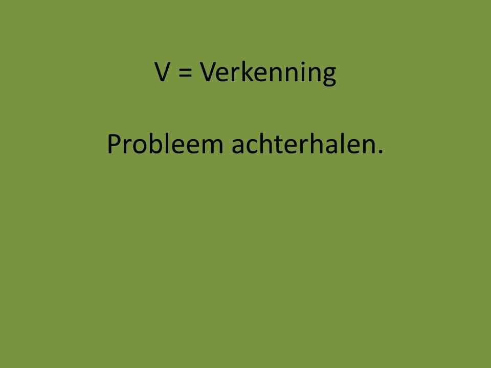 V = Verkenning Probleem achterhalen.