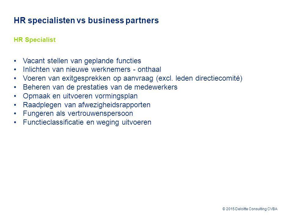 © 2015 Deloitte Consulting CVBA HR specialisten vs business partners HR Specialist Vacant stellen van geplande functies Inlichten van nieuwe werknemers - onthaal Voeren van exitgesprekken op aanvraag (excl.