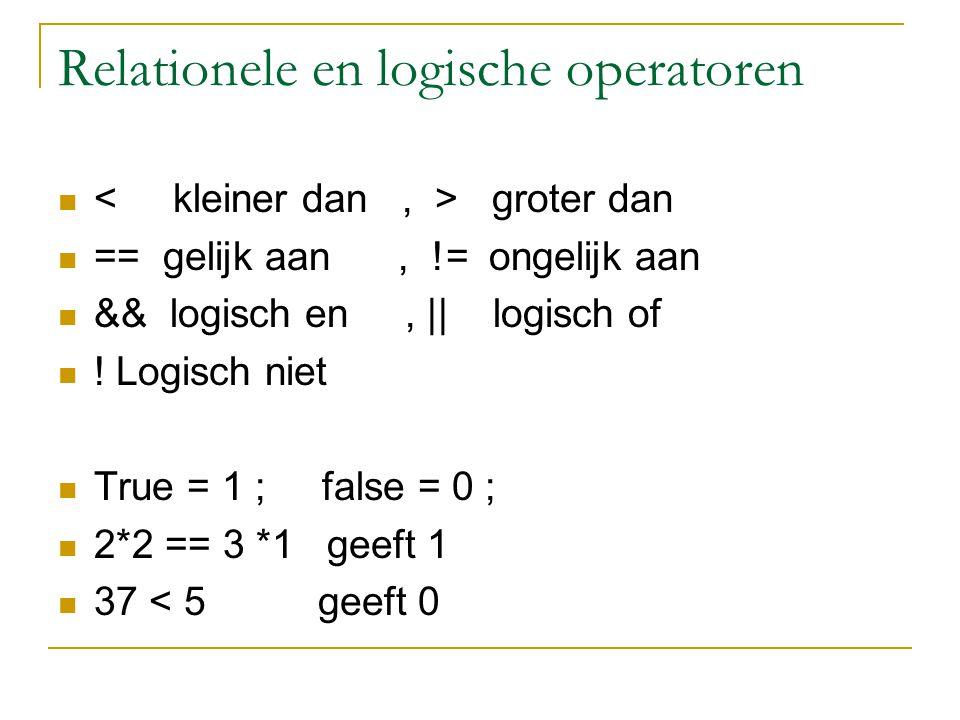 Relationele en logische operatoren groter dan == gelijk aan, != ongelijk aan && logisch en,    logisch of ! Logisch niet True = 1 ; false = 0 ; 2*2 ==