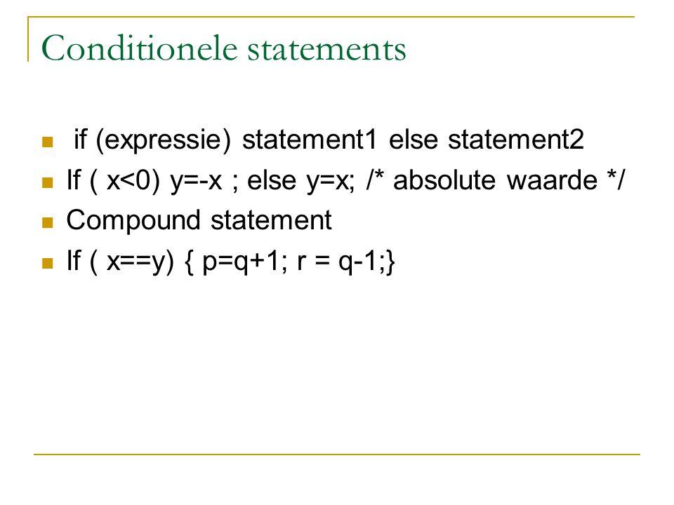 Conditionele statements if (expressie) statement1 else statement2 If ( x<0) y=-x ; else y=x; /* absolute waarde */ Compound statement If ( x==y) { p=q