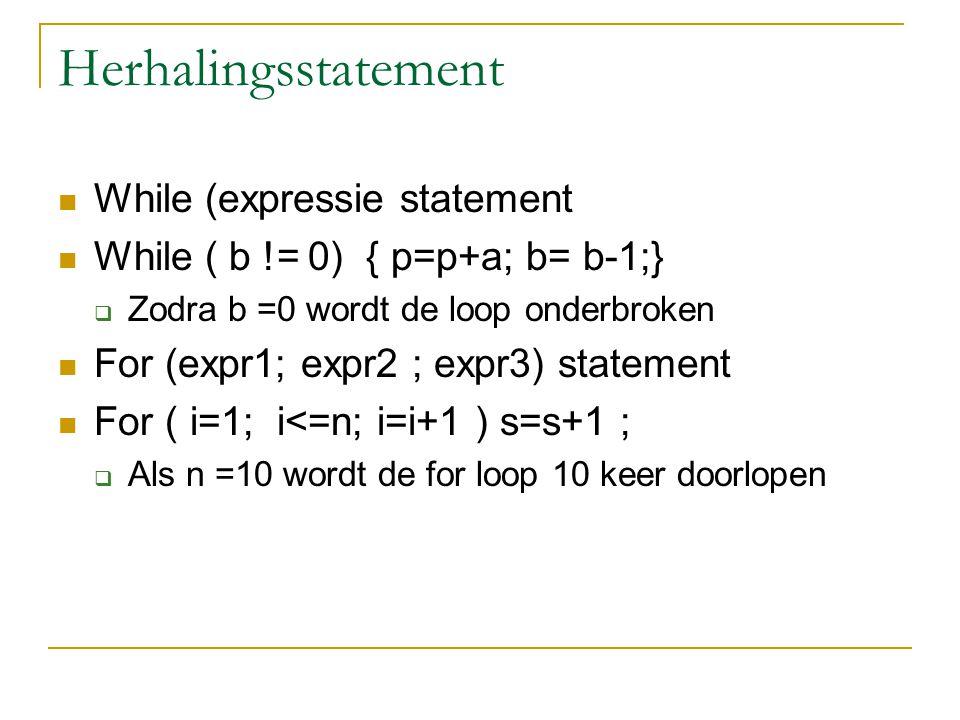 Herhalingsstatement While (expressie statement While ( b != 0) { p=p+a; b= b-1;}  Zodra b =0 wordt de loop onderbroken For (expr1; expr2 ; expr3) sta