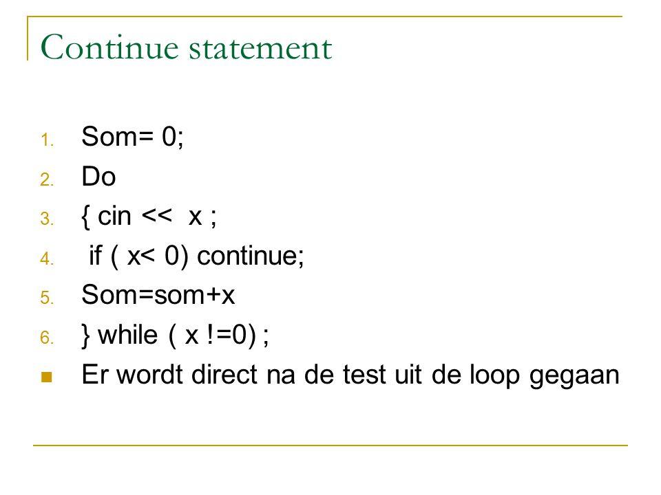 Continue statement 1. Som= 0; 2. Do 3. { cin << x ; 4. if ( x< 0) continue; 5. Som=som+x 6. } while ( x !=0) ; Er wordt direct na de test uit de loop