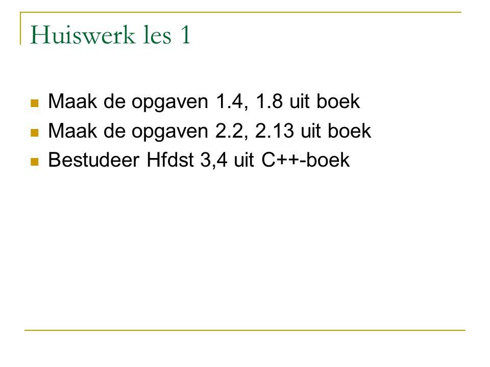 Huiswerk les 1 Maak de opgaven 1.4, 1.8 uit boek Maak de opgaven 2.2, 2.13 uit boek Bestudeer Hfdst 3,4 uit C++-boek