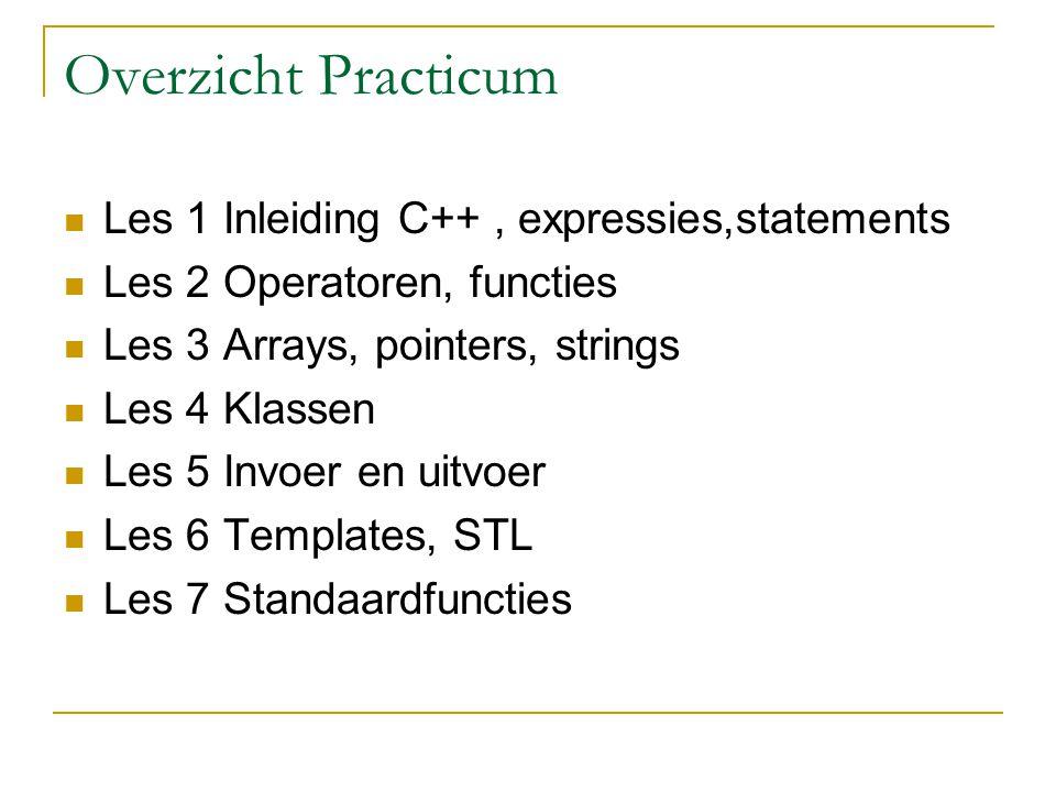 Overzicht Practicum Les 1 Inleiding C++, expressies,statements Les 2 Operatoren, functies Les 3 Arrays, pointers, strings Les 4 Klassen Les 5 Invoer e