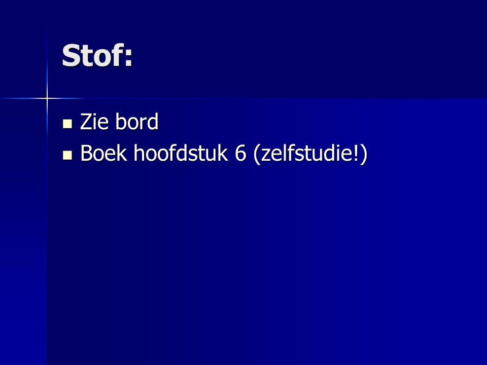 Stof: Zie bord Zie bord Boek hoofdstuk 6 (zelfstudie!) Boek hoofdstuk 6 (zelfstudie!)