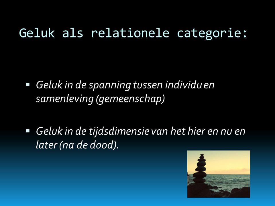 Geluk als relationele categorie:  Geluk in de spanning tussen individu en samenleving (gemeenschap)  Geluk in de tijdsdimensie van het hier en nu en