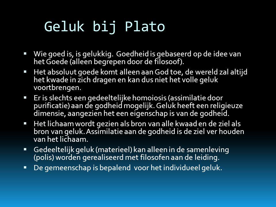 Geluk bij Plato  Wie goed is, is gelukkig. Goedheid is gebaseerd op de idee van het Goede (alleen begrepen door de filosoof).  Het absoluut goede ko