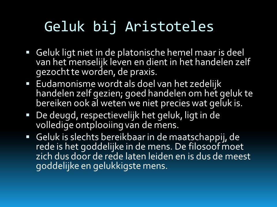 Geluk bij Aristoteles  Geluk ligt niet in de platonische hemel maar is deel van het menselijk leven en dient in het handelen zelf gezocht te worden,