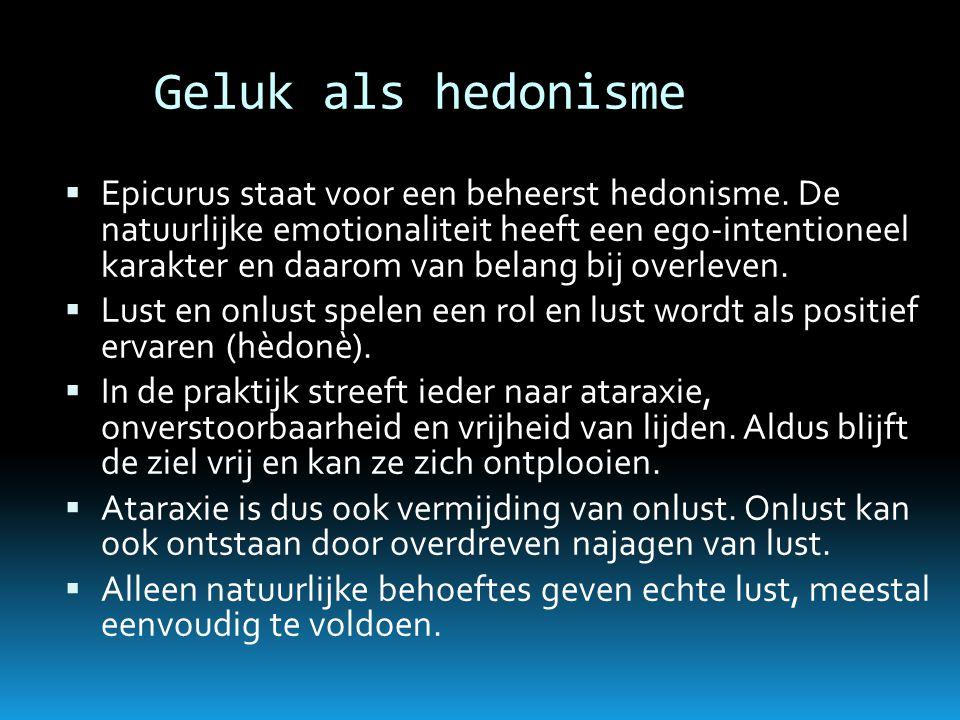 Geluk als hedonisme  Epicurus staat voor een beheerst hedonisme. De natuurlijke emotionaliteit heeft een ego-intentioneel karakter en daarom van bela