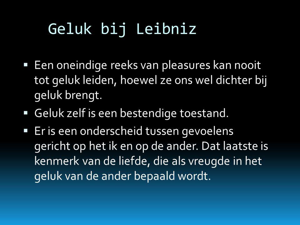Geluk bij Leibniz  Een oneindige reeks van pleasures kan nooit tot geluk leiden, hoewel ze ons wel dichter bij geluk brengt.  Geluk zelf is een best