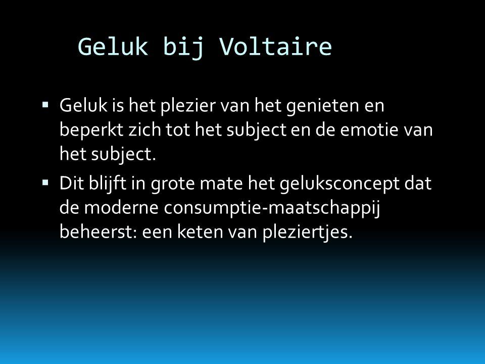 Geluk bij Voltaire  Geluk is het plezier van het genieten en beperkt zich tot het subject en de emotie van het subject.  Dit blijft in grote mate he