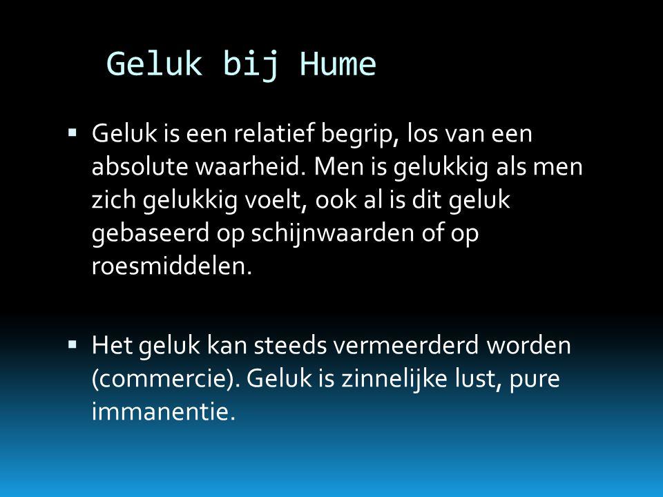 Geluk bij Hume  Geluk is een relatief begrip, los van een absolute waarheid. Men is gelukkig als men zich gelukkig voelt, ook al is dit geluk gebasee
