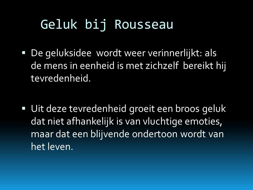 Geluk bij Rousseau  De geluksidee wordt weer verinnerlijkt: als de mens in eenheid is met zichzelf bereikt hij tevredenheid.  Uit deze tevredenheid