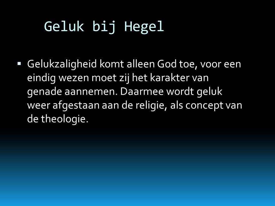 Geluk bij Hegel  Gelukzaligheid komt alleen God toe, voor een eindig wezen moet zij het karakter van genade aannemen. Daarmee wordt geluk weer afgest