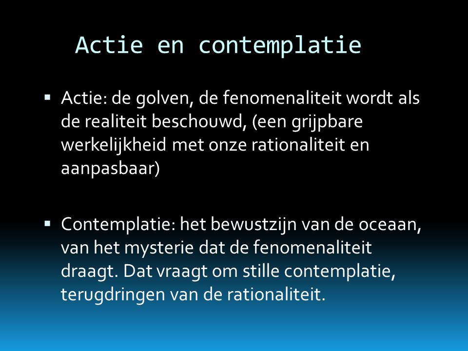 Actie en contemplatie  Actie: de golven, de fenomenaliteit wordt als de realiteit beschouwd, (een grijpbare werkelijkheid met onze rationaliteit en a