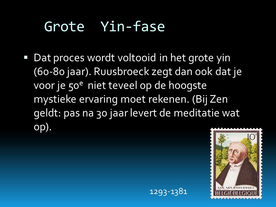 Grote Yin-fase  Dat proces wordt voltooid in het grote yin (60-80 jaar). Ruusbroeck zegt dan ook dat je voor je 50 e niet teveel op de hoogste mystie