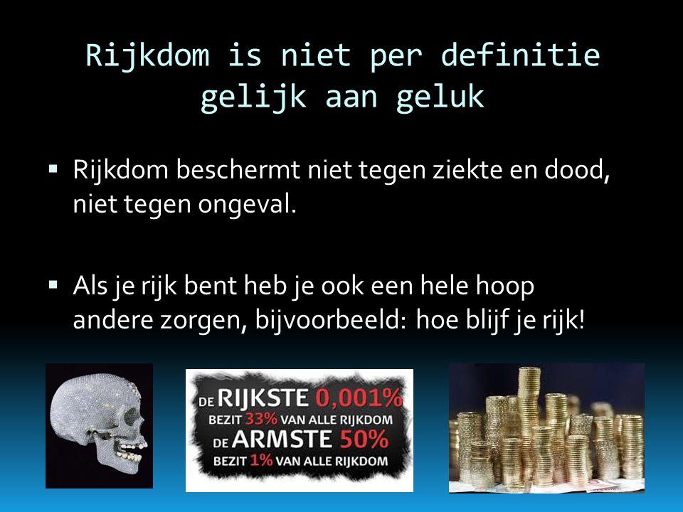 Rijkdom is niet per definitie gelijk aan geluk  Rijkdom beschermt niet tegen ziekte en dood, niet tegen ongeval.  Als je rijk bent heb je ook een he