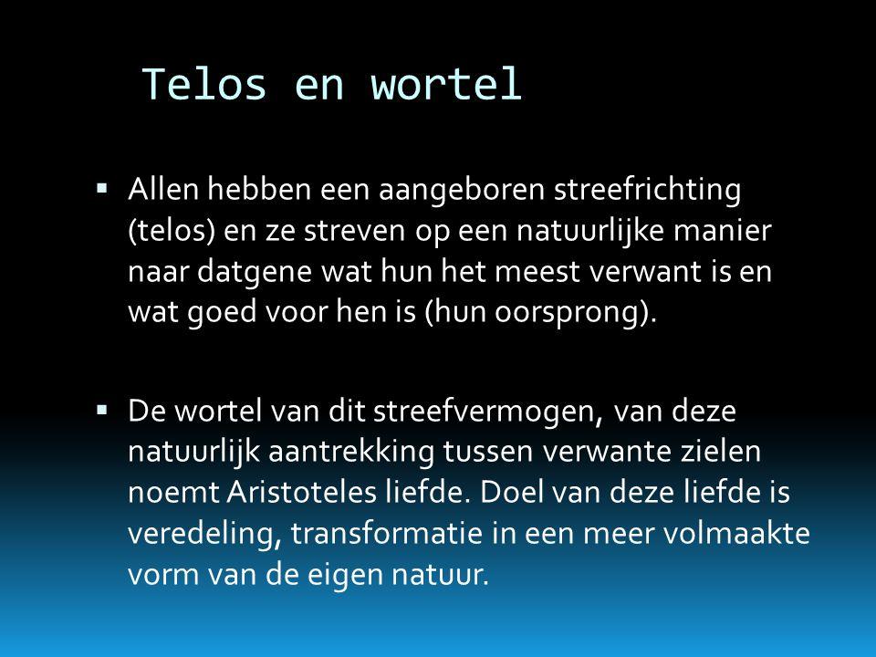 Telos en wortel  Allen hebben een aangeboren streefrichting (telos) en ze streven op een natuurlijke manier naar datgene wat hun het meest verwant is
