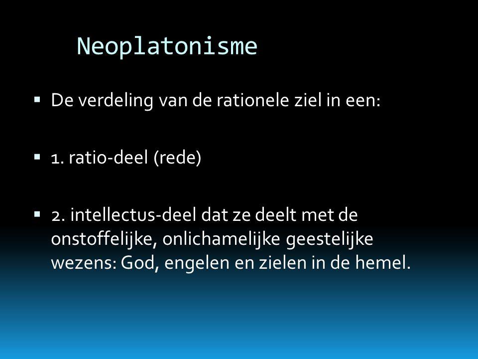 Neoplatonisme  De verdeling van de rationele ziel in een:  1. ratio-deel (rede)  2. intellectus-deel dat ze deelt met de onstoffelijke, onlichameli