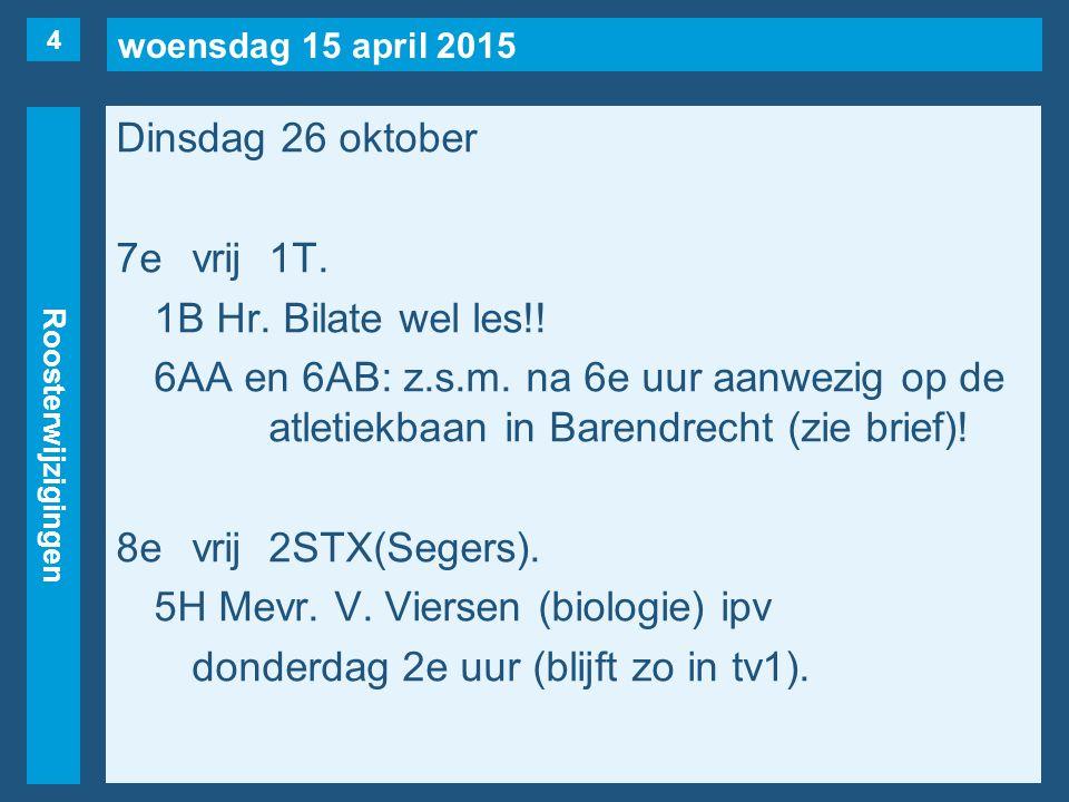 woensdag 15 april 2015 Roosterwijzigingen Dinsdag 26 oktober 7evrij1T. 1B Hr. Bilate wel les!! 6AA en 6AB: z.s.m. na 6e uur aanwezig op de atletiekbaa