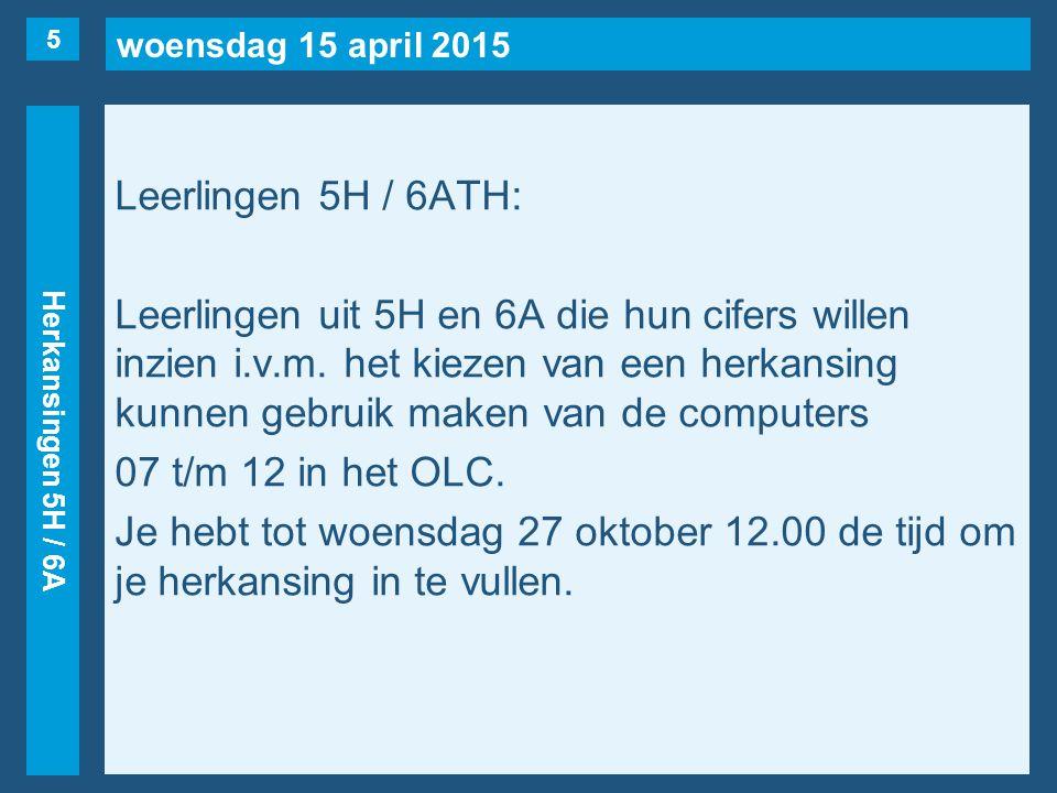 woensdag 15 april 2015 Herkansingen 5H / 6A Leerlingen 5H / 6ATH: Leerlingen uit 5H en 6A die hun cifers willen inzien i.v.m. het kiezen van een herka