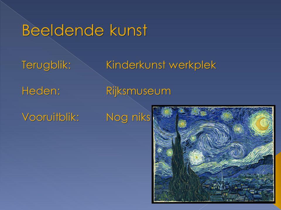 Beeldende kunst Terugblik:Kinderkunst werkplek Heden:Rijksmuseum Vooruitblik:Nog niks