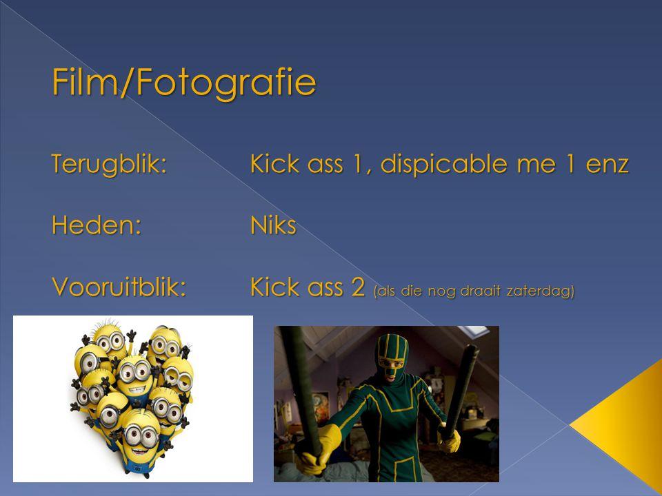 Film/Fotografie Terugblik:Kick ass 1, dispicable me 1 enz Heden:Niks Vooruitblik:Kick ass 2 (als die nog draait zaterdag)