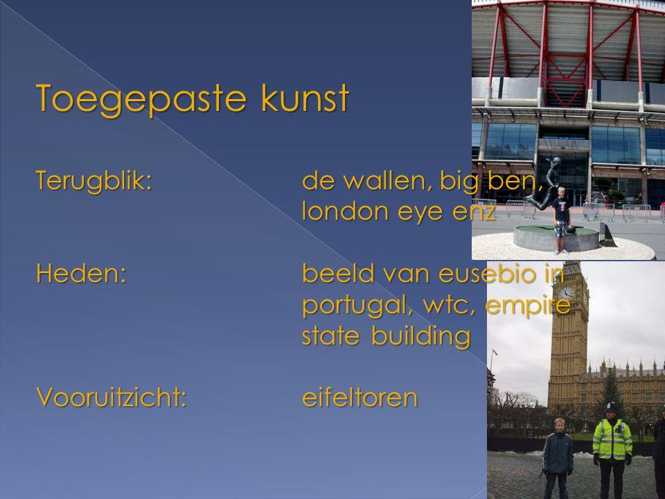 Toegepaste kunst Terugblik:de wallen, big ben, london eye enz Heden:beeld van eusebio in portugal, wtc, empire state building Vooruitzicht:eifeltoren