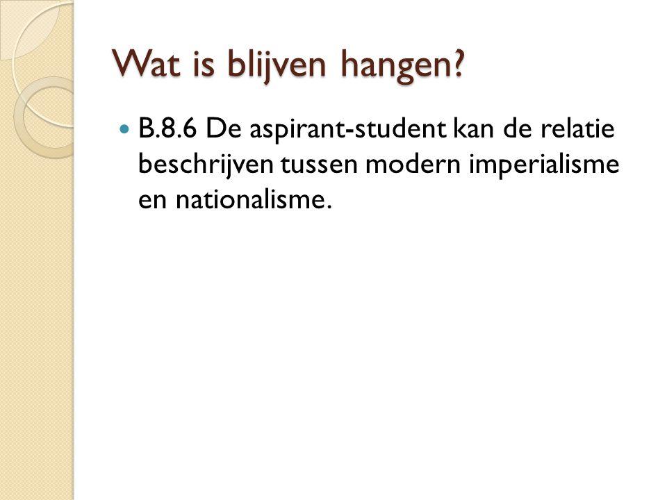 Wat is blijven hangen? B.8.6 De aspirant-student kan de relatie beschrijven tussen modern imperialisme en nationalisme.
