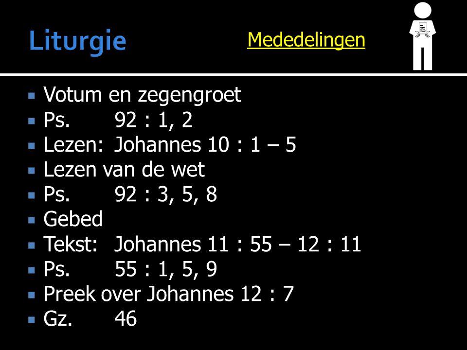 Mededelingen  Votum en zegengroet  Ps.92 : 1, 2  Lezen:Johannes 10 : 1 – 5  Lezen van de wet  Ps.92 : 3, 5, 8  Gebed  Tekst:Johannes 11 : 55 – 12 : 11  Ps.55 : 1, 5, 9  Preek over Johannes 12 : 7  Gz.46