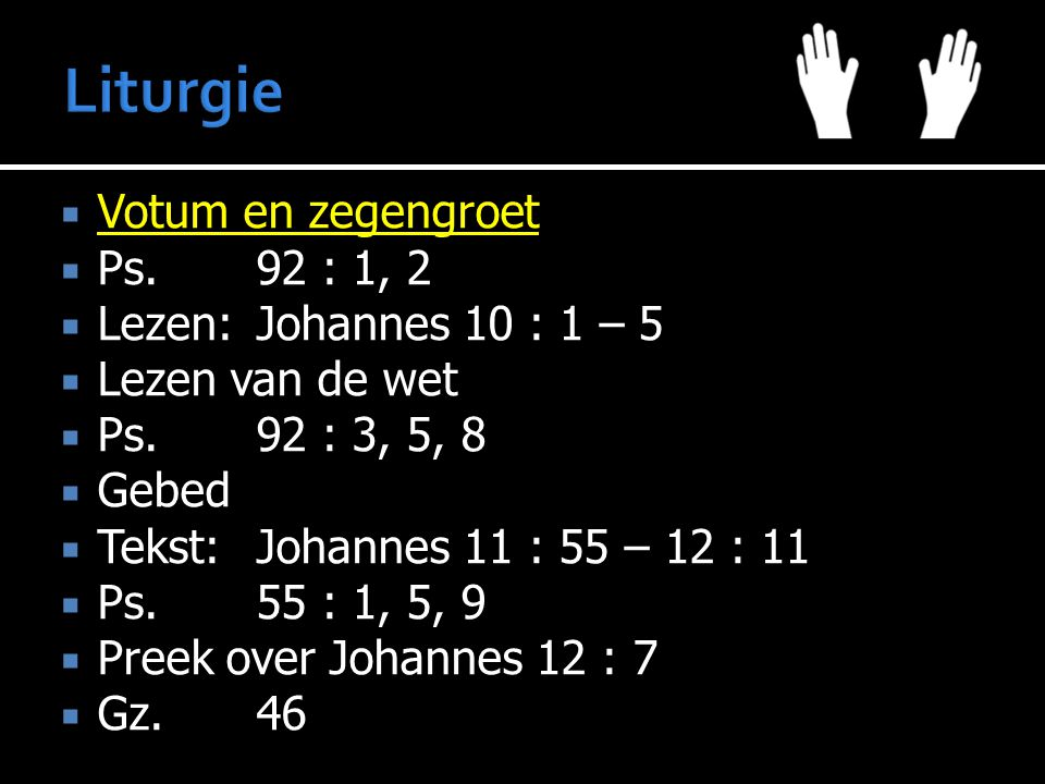 Votum en zegengroet  Ps.92 : 1, 2  Lezen:Johannes 10 : 1 – 5  Lezen van de wet  Ps.92 : 3, 5, 8  Gebed  Tekst:Johannes 11 : 55 – 12 : 11  Ps.55 : 1, 5, 9  Preek over Johannes 12 : 7  Gz.46