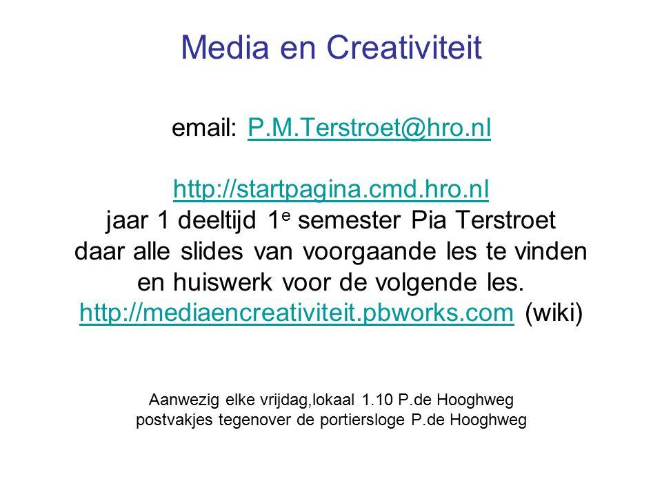 Media en Creativiteit email: P.M.Terstroet@hro.nl http://startpagina.cmd.hro.nl jaar 1 deeltijd 1 e semester Pia Terstroet daar alle slides van voorgaande les te vinden en huiswerk voor de volgende les.