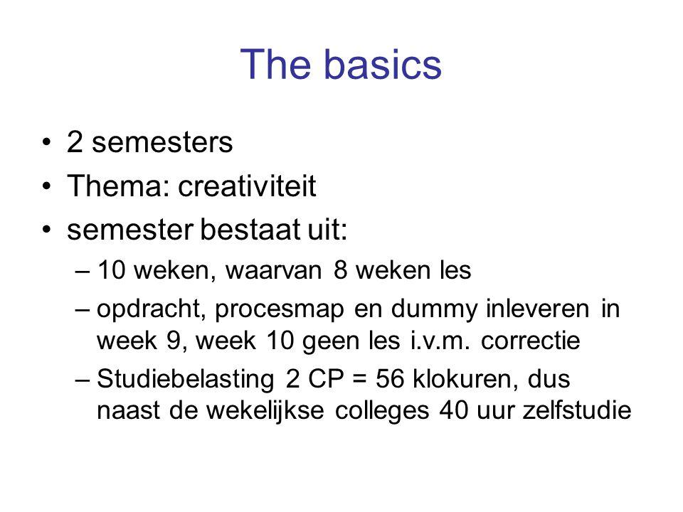 The basics 2 semesters Thema: creativiteit semester bestaat uit: –10 weken, waarvan 8 weken les –opdracht, procesmap en dummy inleveren in week 9, week 10 geen les i.v.m.