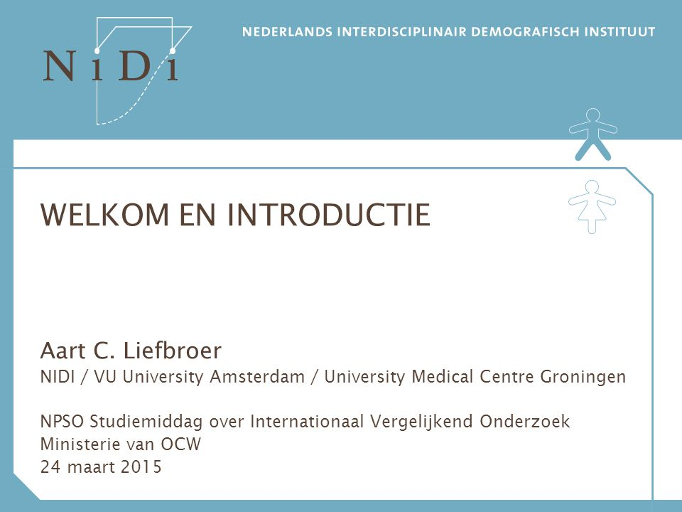 WELKOM EN INTRODUCTIE Aart C. Liefbroer NIDI / VU University Amsterdam / University Medical Centre Groningen NPSO Studiemiddag over Internationaal Ver