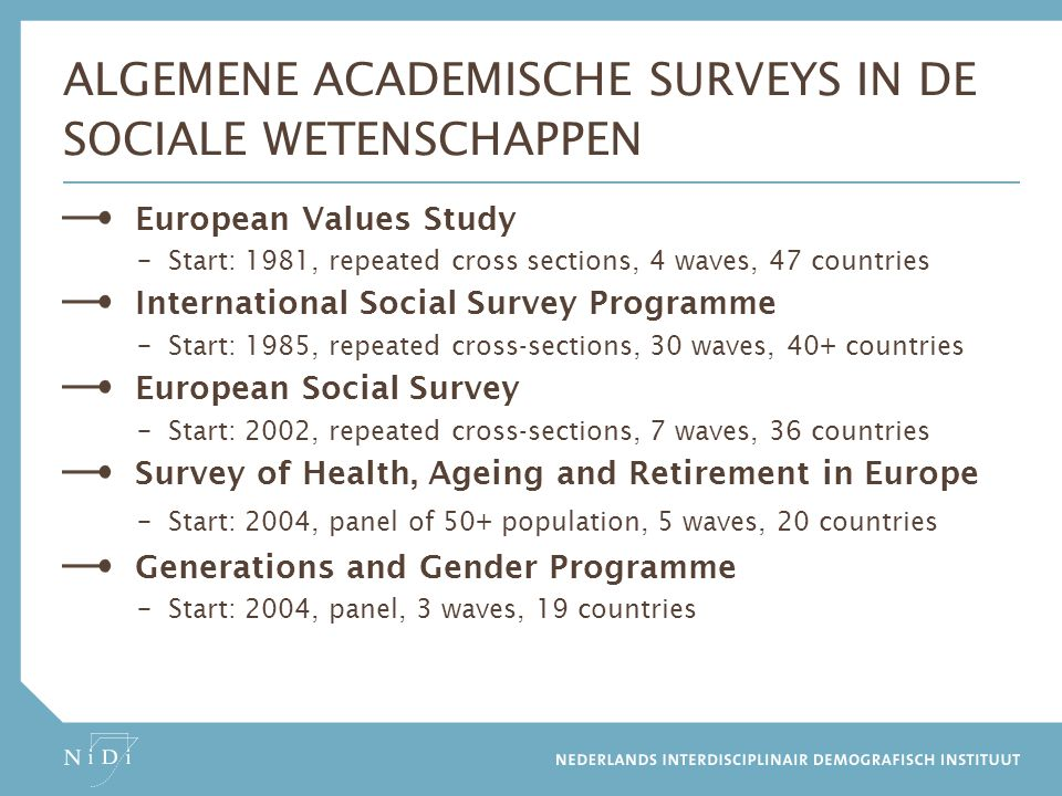 OVERIGE SURVEYS IN DE SOCIALE WETENSCHAPPEN Eurobarometer – EC, Start: 1973, repeated cross sections, 82 waves, 28 countries EU-Statistics on Income and Living Conditions – EC, Start: 2005, repeated cross-sections and panel, 10 waves, 28 countries Programme for International Student Assessment – OECD, Start: 2000, repeated cross-sections 15 year olds, 5 waves, 70 countries Programme for the International Assessment of Adult Competencies – OECD, Start: 2008, repeated cross-sections, 3 waves, 30+ countries Health Behaviour in School-Aged Children – WHO, Start: 2004, repeated cross-section 11-15 year olds, 7 waves, 44 countries