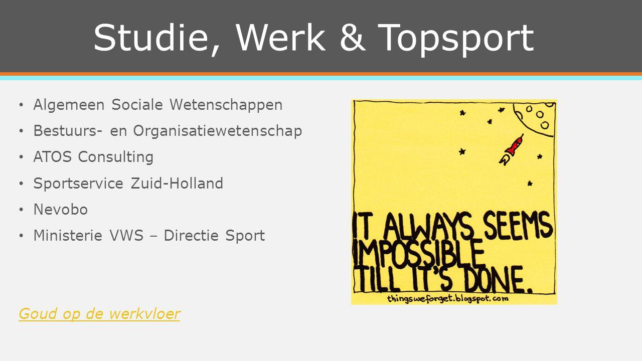 Studie, Werk & Topsport Algemeen Sociale Wetenschappen Bestuurs- en Organisatiewetenschap ATOS Consulting Sportservice Zuid-Holland Nevobo Ministerie VWS – Directie Sport Goud op de werkvloer