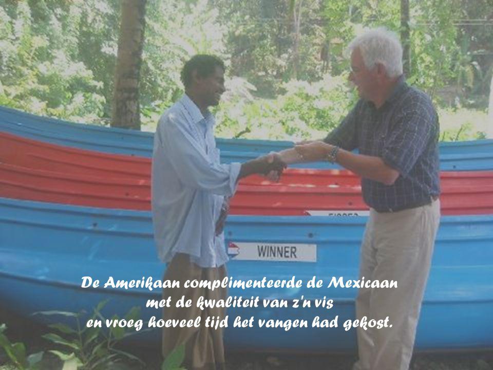 De Amerikaan complimenteerde de Mexicaan met de kwaliteit van z n vis en vroeg hoeveel tijd het vangen had gekost.