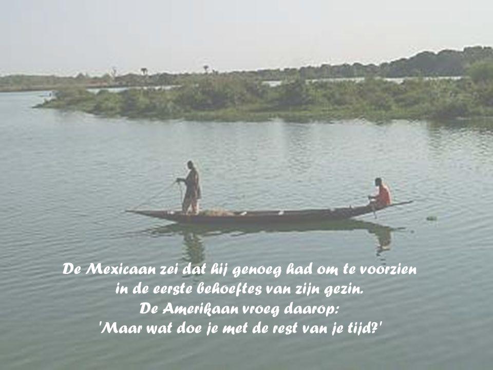 De Mexicaan antwoordde: maar even. Daarop vroeg de Amerikaan waarom hij niet langer op zee bleef om meer vis te vangen?