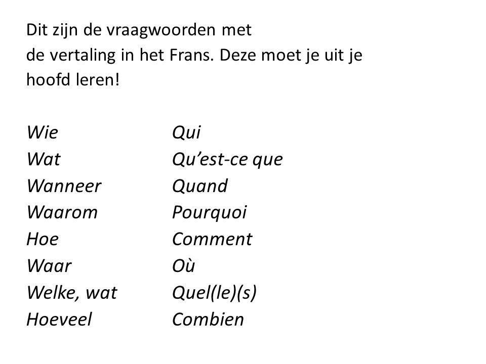 Dit zijn de vraagwoorden met de vertaling in het Frans. Deze moet je uit je hoofd leren! WieQui WatQu'est-ce que WanneerQuand Waarom Pourquoi HoeComme