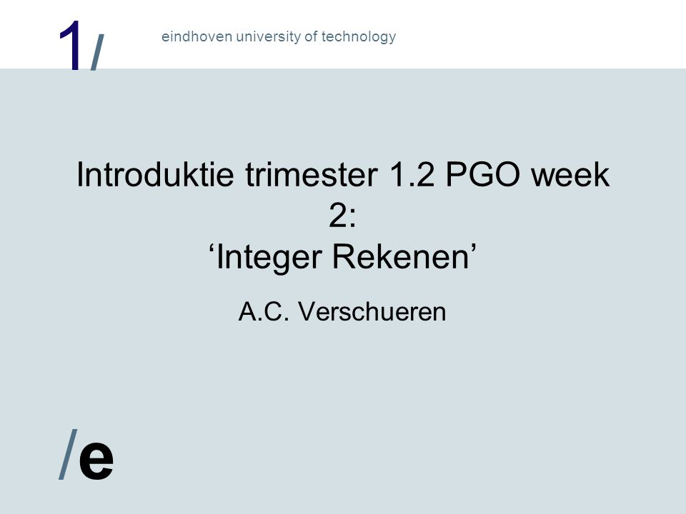 1/1/ /e/e eindhoven university of technology Introduktie trimester 1.2 PGO week 2: 'Integer Rekenen' A.C.