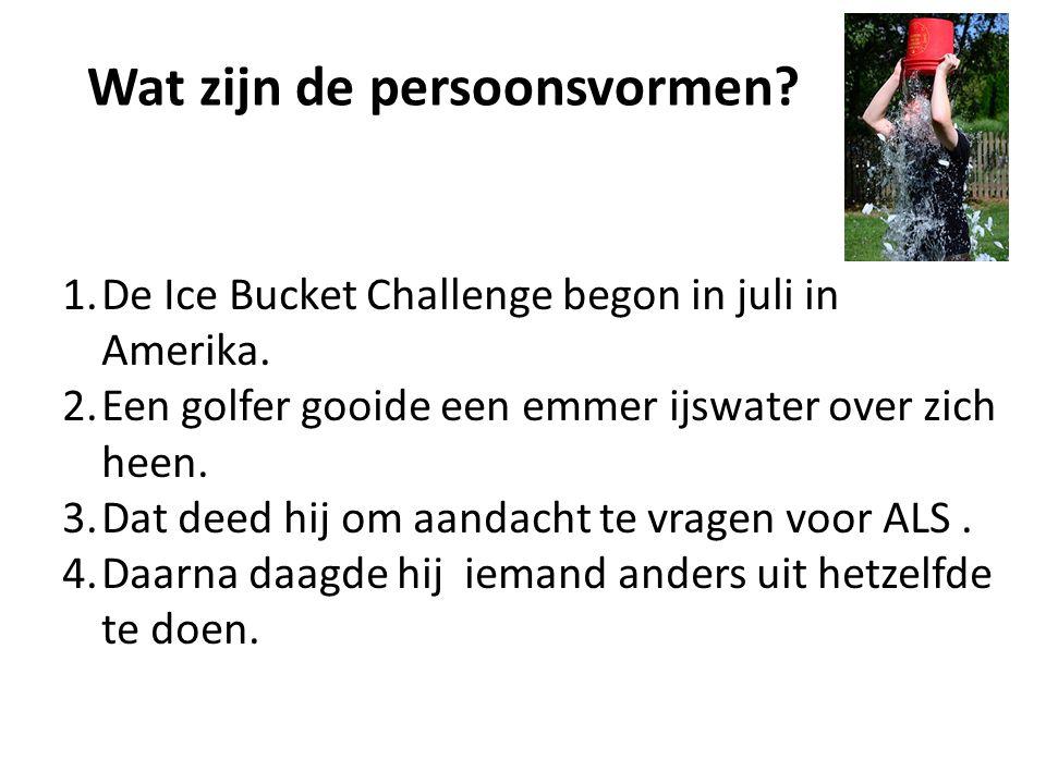 Wat zijn de persoonsvormen? 1.De Ice Bucket Challenge begon in juli in Amerika. 2.Een golfer gooide een emmer ijswater over zich heen. 3.Dat deed hij