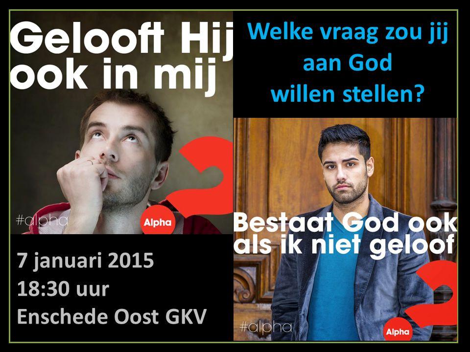 Welke vraag zou jij aan God willen stellen? 7 januari 2015 18:30 uur Enschede Oost GKV