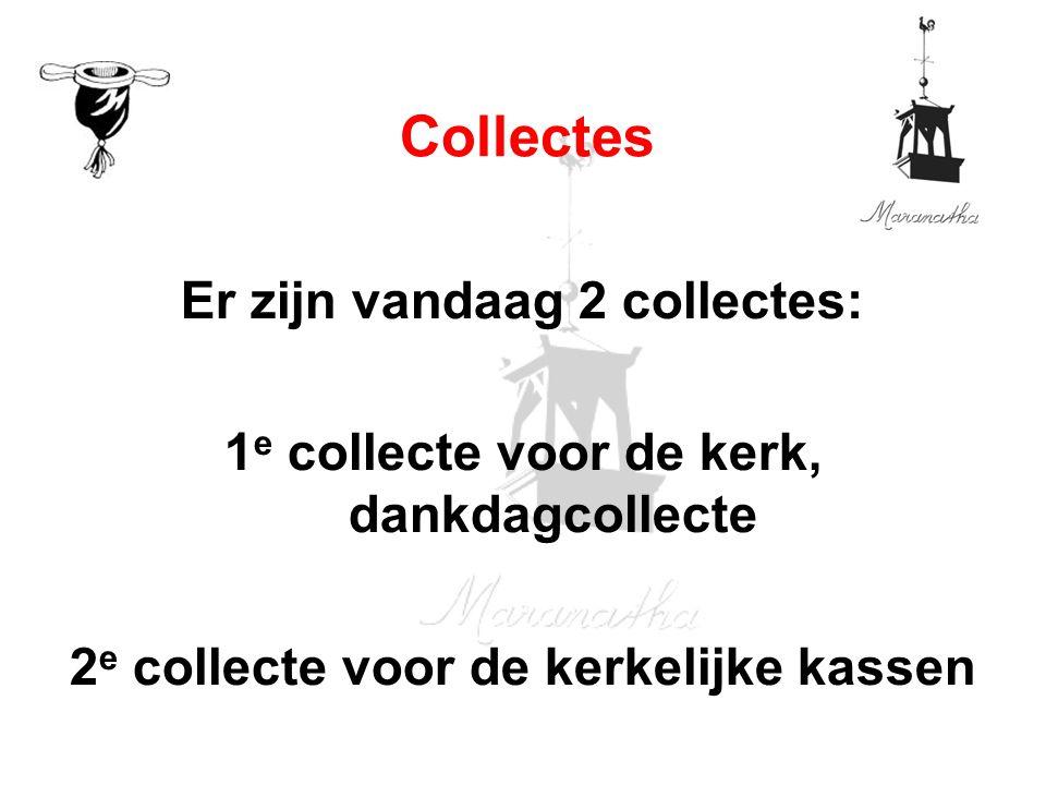 Er zijn vandaag 2 collectes: 1 e collecte voor de kerk, dankdagcollecte 2 e collecte voor de kerkelijke kassen Collectes