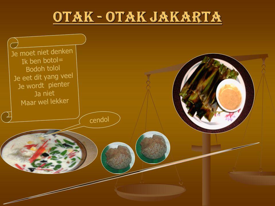 Otak - Otak Jakarta Otak - Otak Jakarta Je moet niet denken Ik ben botol= Bodoh tolol Je eet dit yang veel Je wordt pienter Ja niet Maar wel lekker cendol