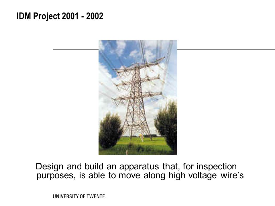 IDM Project 2001 - 2002 Design and build an apparatus that, for inspection purposes, is able to move along high voltage wire's