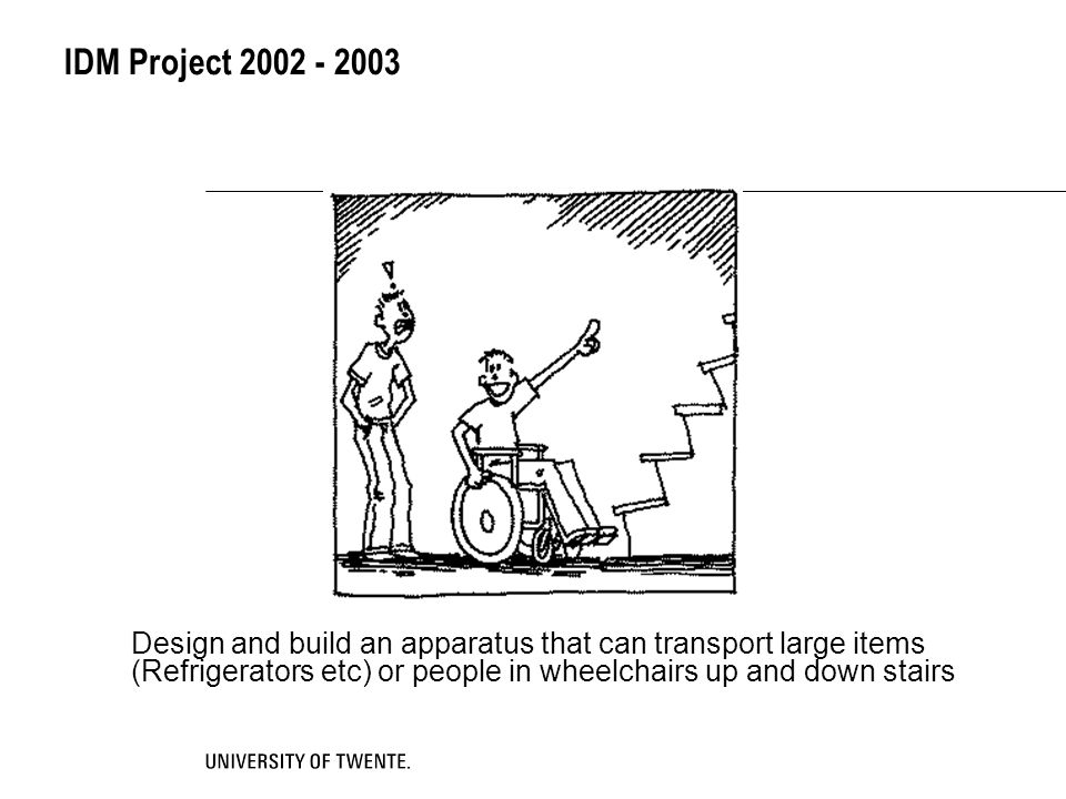 IDM Project 2002 - 2003 Design and build an apparatus that can transport large items (Refrigerators etc) or people in wheelchairs up and down stairs