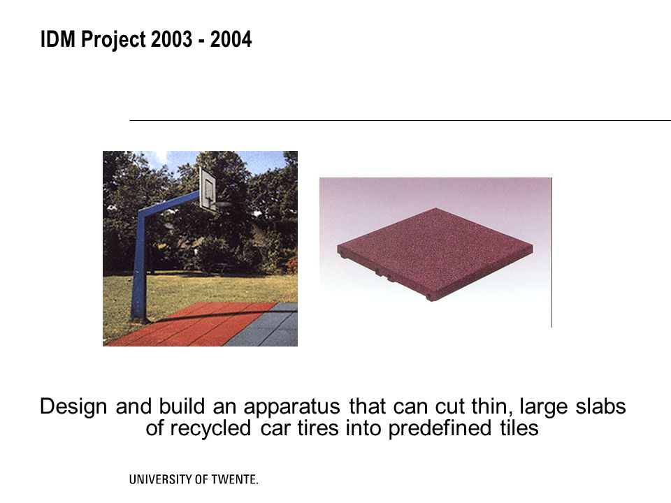IDM Project 2003 - 2004 Design and build an apparatus that can cut thin, large slabs of recycled car tires into predefined tiles