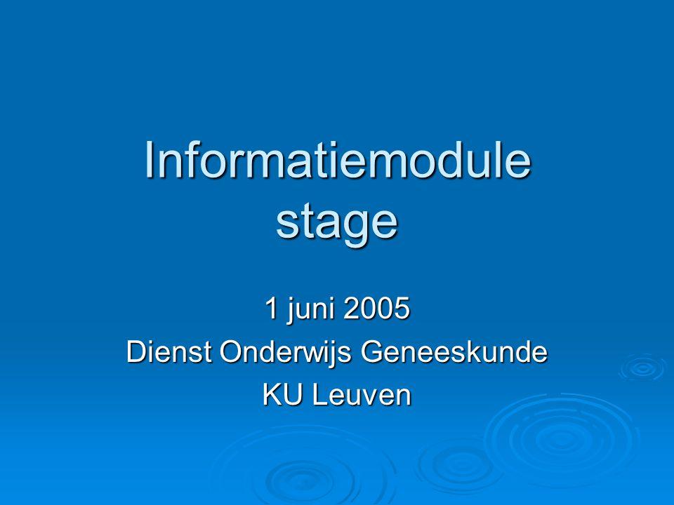 Informatiemodule stage 1 juni 2005 Dienst Onderwijs Geneeskunde KU Leuven