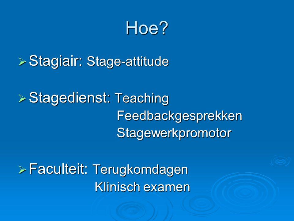 Hoe?  Stagiair: Stage-attitude  Stagedienst: Teaching Feedbackgesprekken Feedbackgesprekken Stagewerkpromotor Stagewerkpromotor  Faculteit: Terugko
